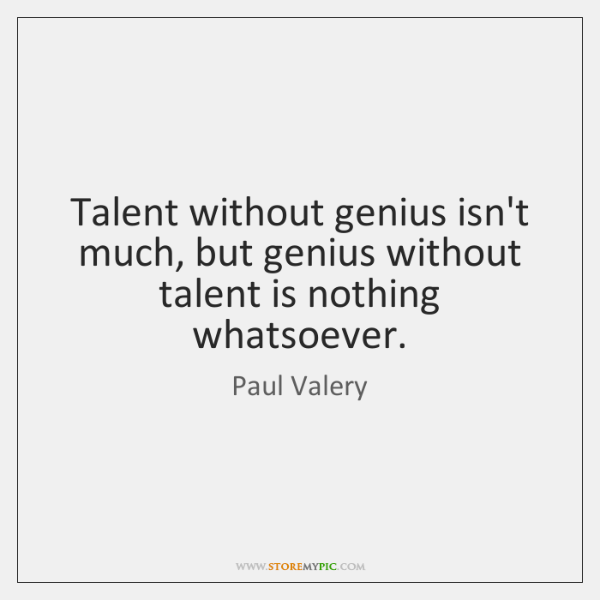 Talent without genius isn't much, but genius without talent is nothing whatsoever.