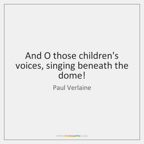And O those children's voices, singing beneath the dome!