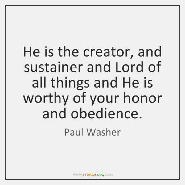 He is the creator, and sustainer and Lord of all things and ...
