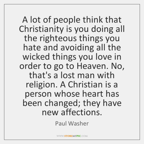 A lot of people think that Christianity is you doing all the ...