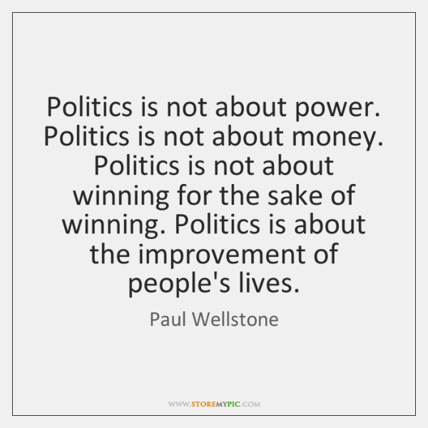 Politics is not about power. Politics is not about money. Politics is ...