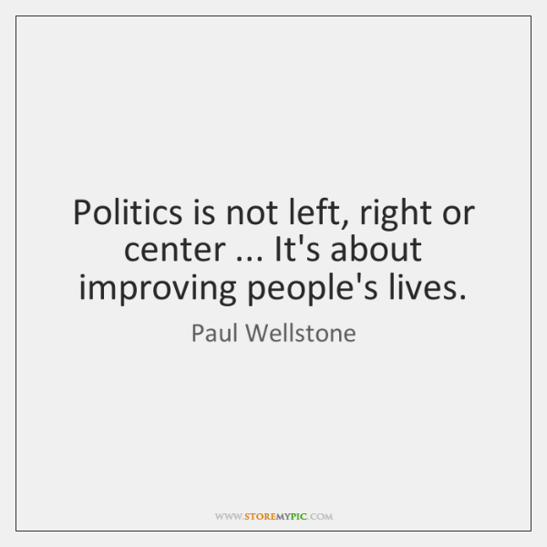 Politics is not left, right or center ... It's about improving people's lives.