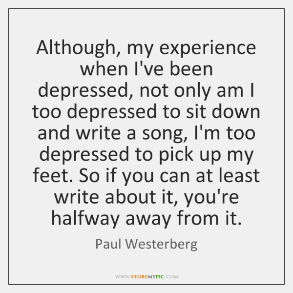 Although, my experience when I've been depressed, not only am I too ...