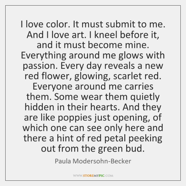 I love color. It must submit to me. And I love art. ...