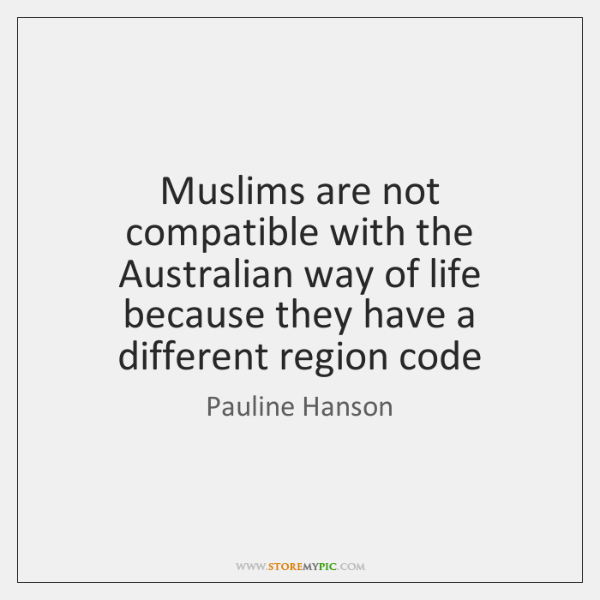 Muslims are not compatible with the Australian way of life because they ...