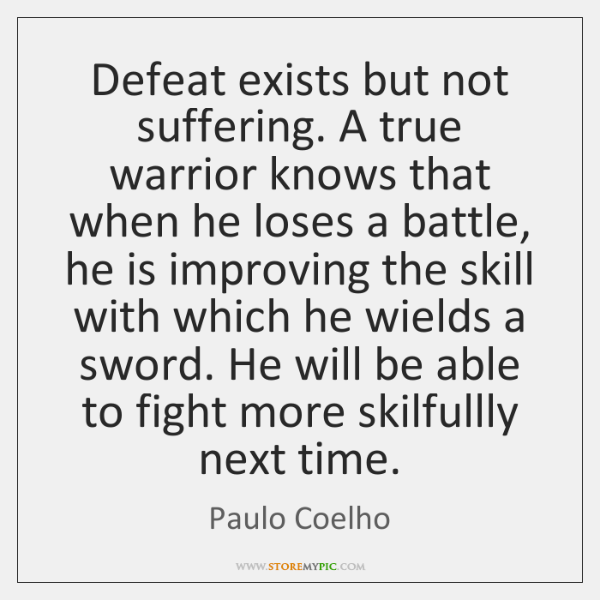 Defeat exists but not suffering. A true warrior knows that when he ...