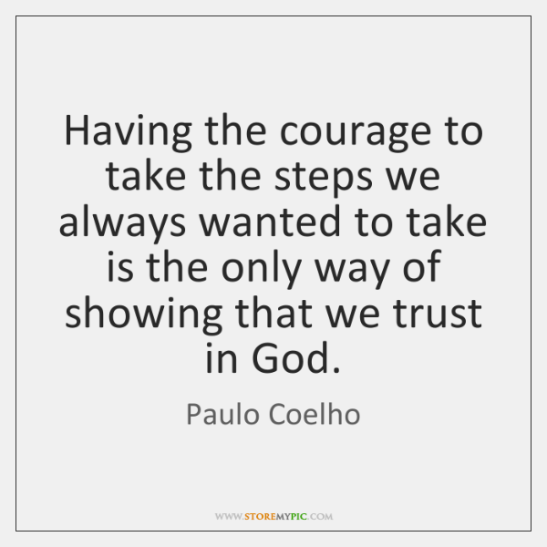 Having the courage to take the steps we always wanted to take ...