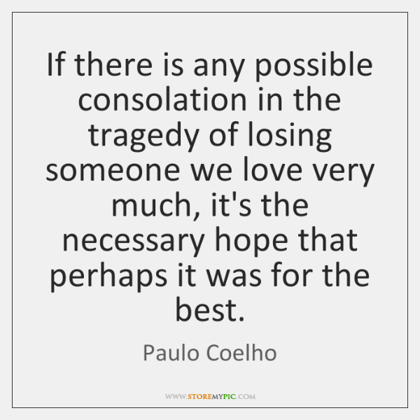 If there is any possible consolation in the tragedy of losing someone ...