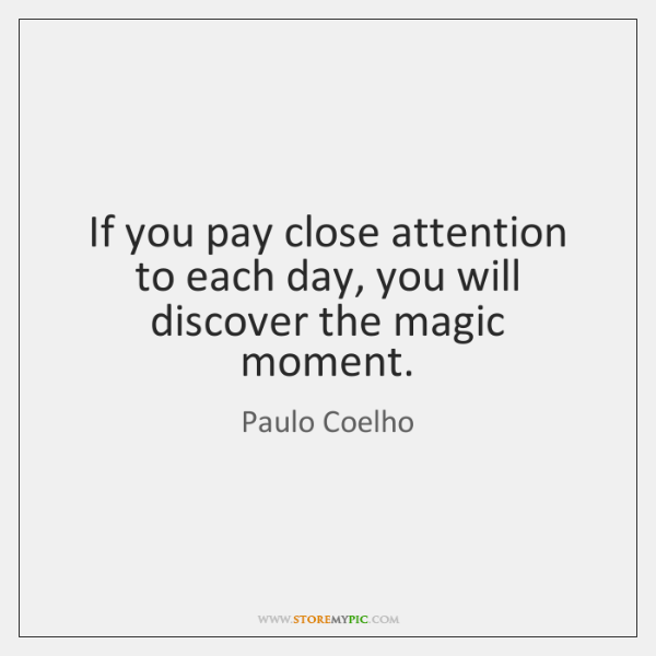 If you pay close attention to each day, you will discover the ...