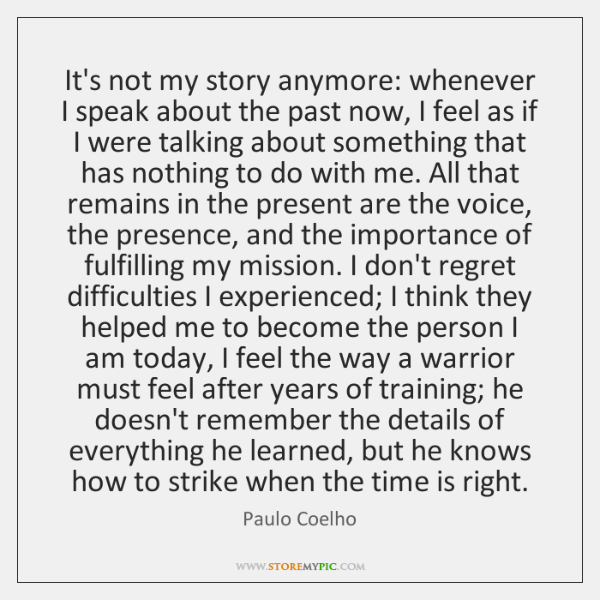 It's not my story anymore: whenever I speak about the past now, ...