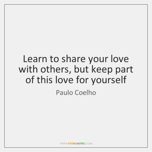 Learn to share your love with others, but keep part of this ...