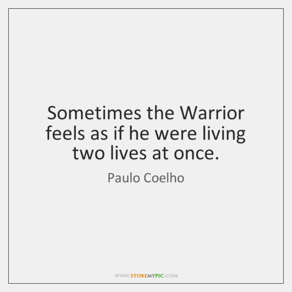 Sometimes the Warrior feels as if he were living two lives at ...