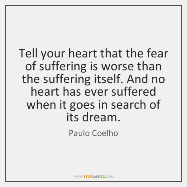 Tell your heart that the fear of suffering is worse than the ...