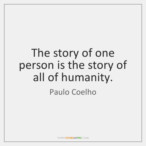 The story of one person is the story of all of humanity.