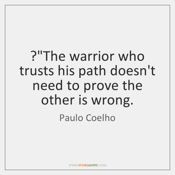 """?""""The warrior who trusts his path doesn't need to prove the other ..."""