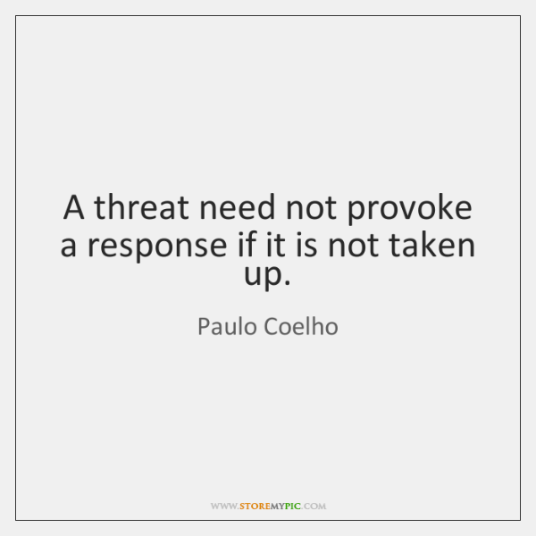 A threat need not provoke a response if it is not taken ...