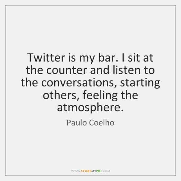 Twitter is my bar. I sit at the counter and listen to ...
