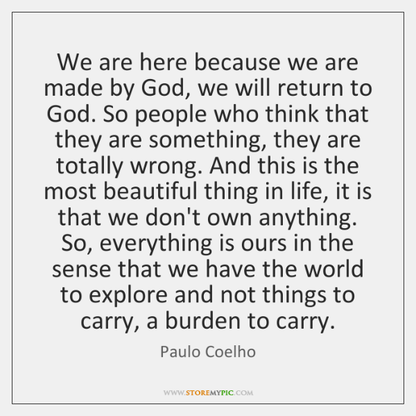 We are here because we are made by God, we will return ...