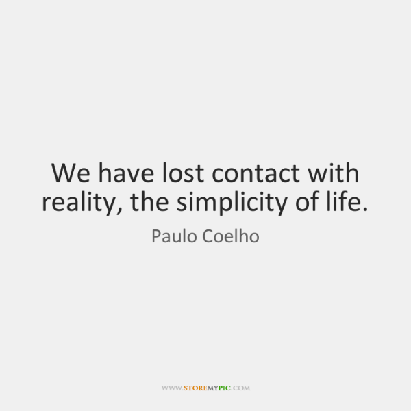 We have lost contact with reality, the simplicity of life.