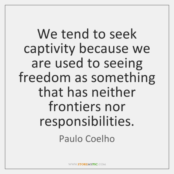We tend to seek captivity because we are used to seeing freedom ...