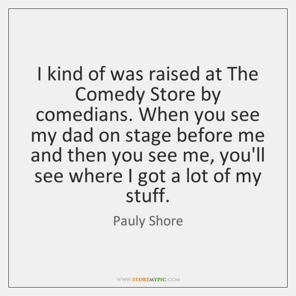 I kind of was raised at The Comedy Store by comedians. When ...