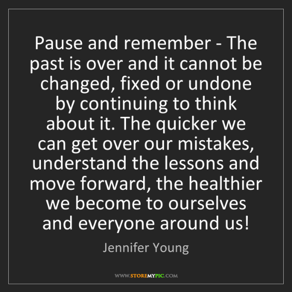 Jennifer Young: Pause and remember - The past is over and it cannot be...