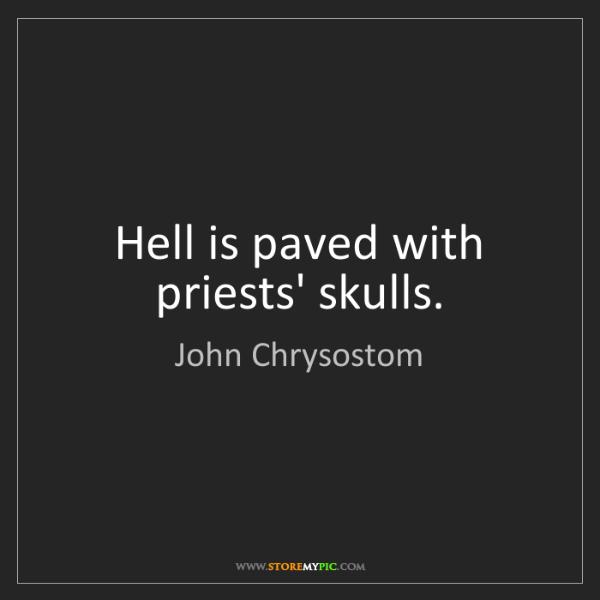 John Chrysostom: Hell is paved with priests' skulls.