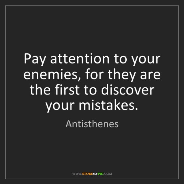 Antisthenes: Pay attention to your enemies, for they are the first...