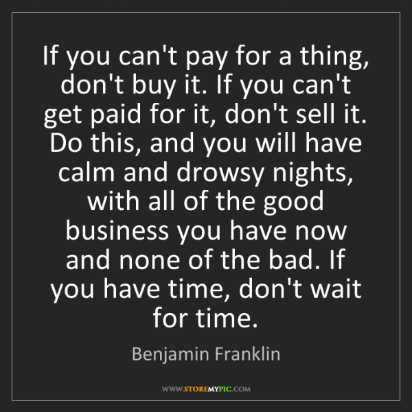 Benjamin Franklin: If you can't pay for a thing, don't buy it. If you can't...