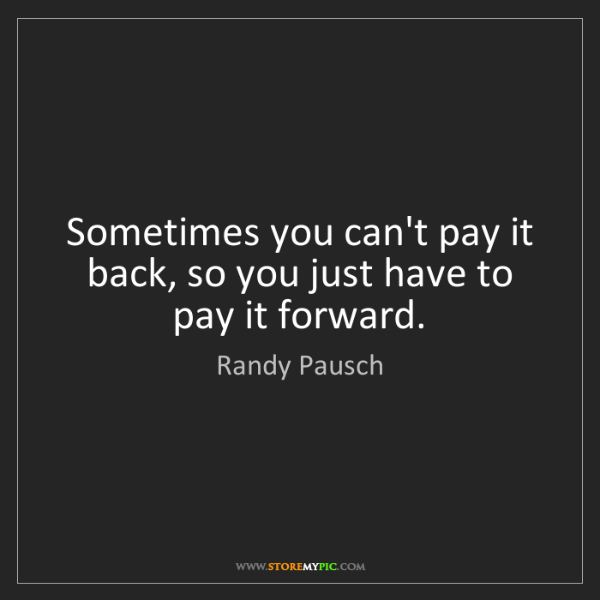 Randy Pausch: Sometimes you can't pay it back, so you just have to...