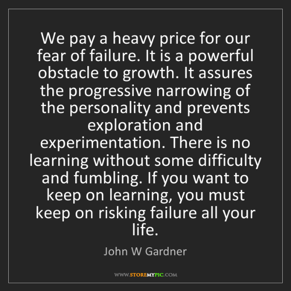 John W Gardner: We pay a heavy price for our fear of failure. It is a...