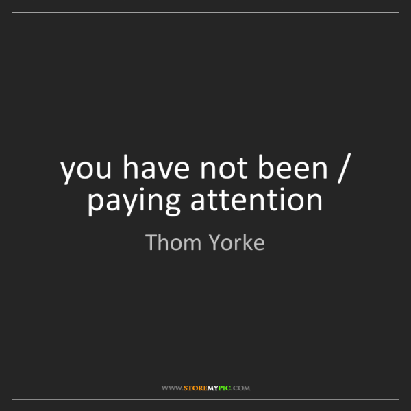 Thom Yorke: you have not been / paying attention