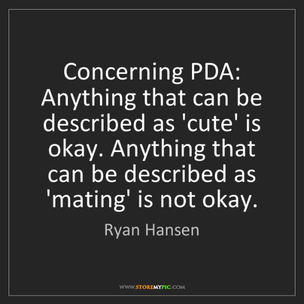 Ryan Hansen: Concerning PDA: Anything that can be described as 'cute'...