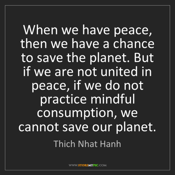 Thich Nhat Hanh: When we have peace, then we have a chance to save the...