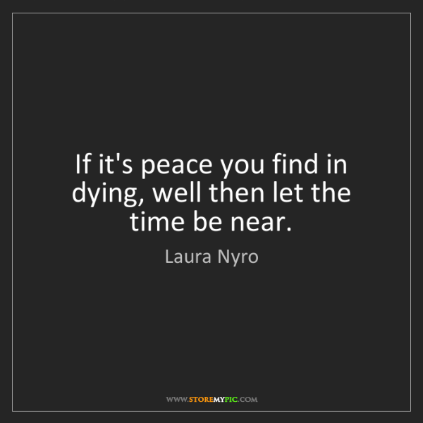 Laura Nyro: If it's peace you find in dying, well then let the time...
