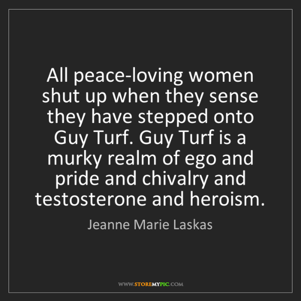 Jeanne Marie Laskas: All peace-loving women shut up when they sense they have...