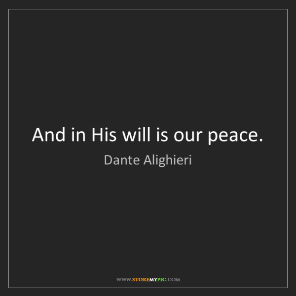 Dante Alighieri: And in His will is our peace.