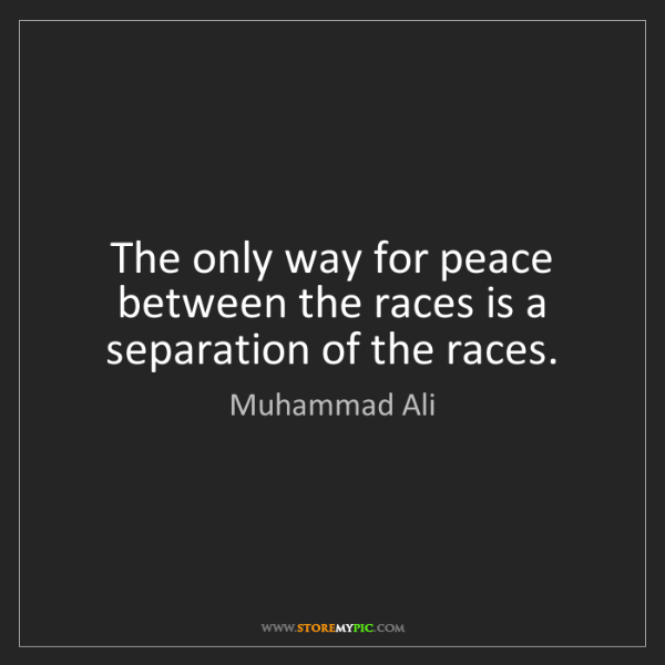 Muhammad Ali: The only way for peace between the races is a separation...