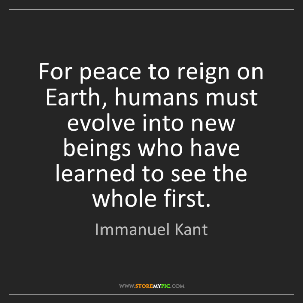 Immanuel Kant: For peace to reign on Earth, humans must evolve into...