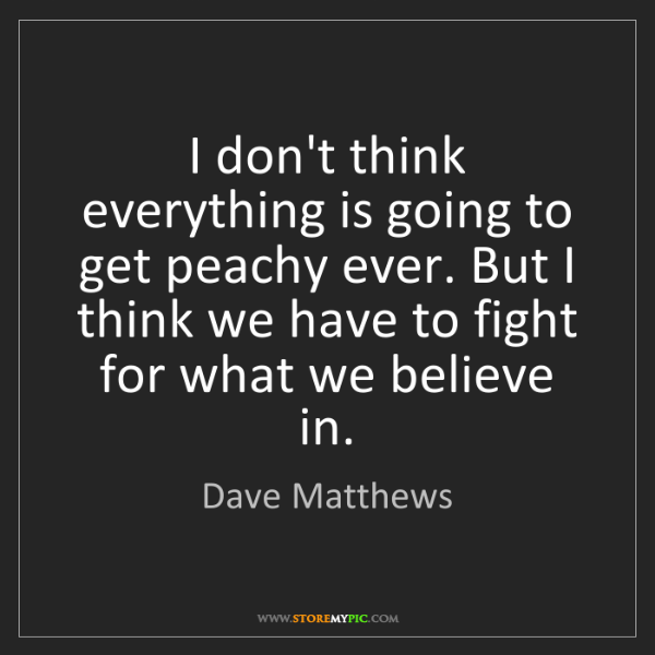 Dave Matthews: I don't think everything is going to get peachy ever....