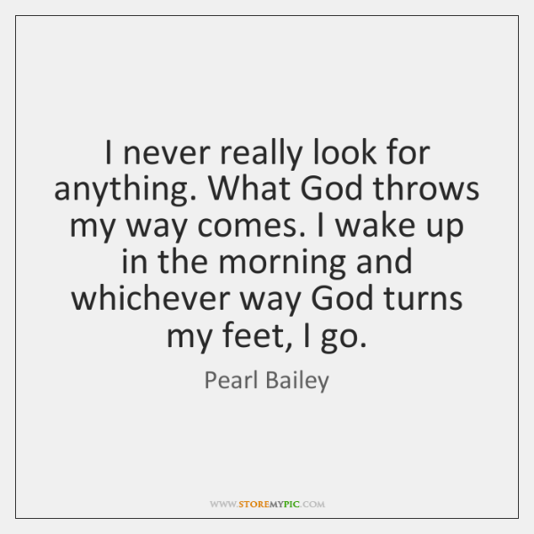 I never really look for anything. What God throws my way comes. ...