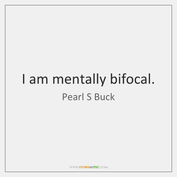 I am mentally bifocal.