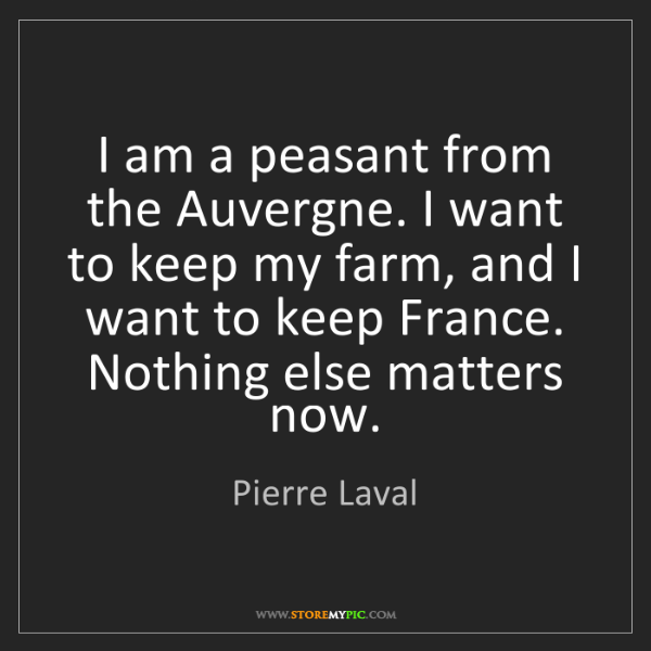 Pierre Laval: I am a peasant from the Auvergne. I want to keep my farm,...