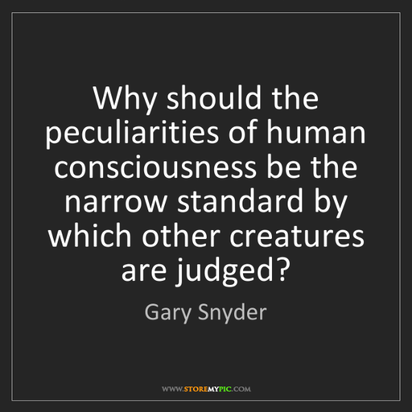 Gary Snyder: Why should the peculiarities of human consciousness be...