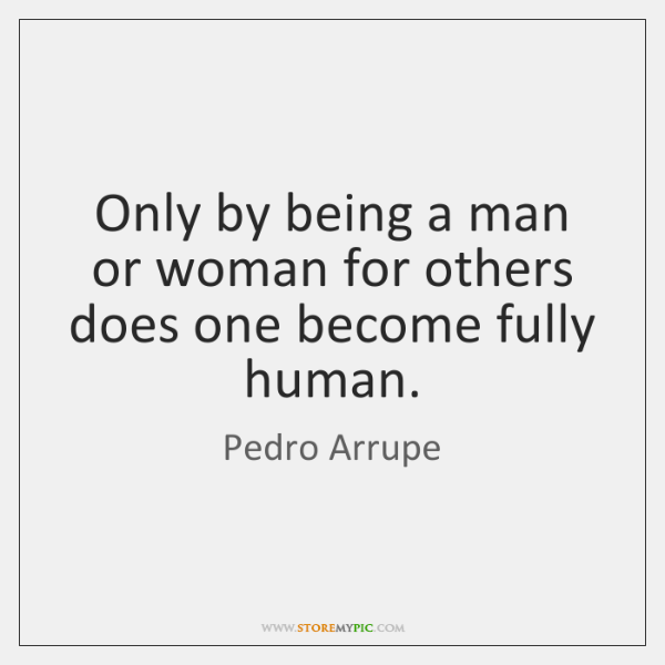 Only by being a man or woman for others does one become ...