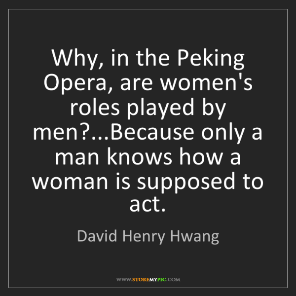 David Henry Hwang: Why, in the Peking Opera, are women's roles played by...