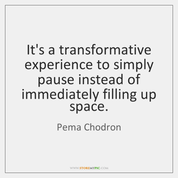 It's a transformative experience to simply pause instead of immediately filling up ...