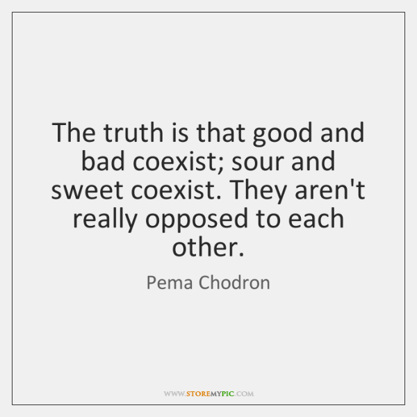 The truth is that good and bad coexist; sour and sweet coexist. ...