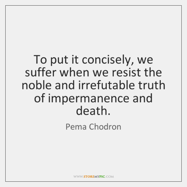 To put it concisely, we suffer when we resist the noble and ...