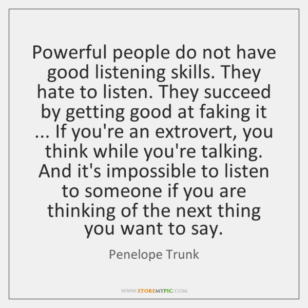 Powerful people do not have good listening skills. They hate to listen. ...